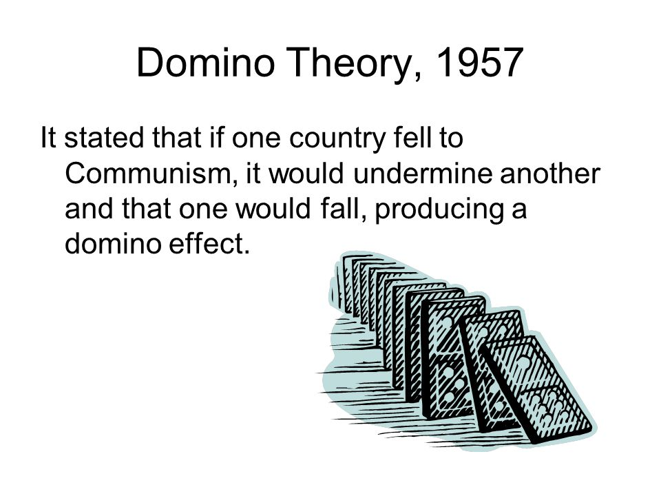 Domino Theory, 1957 It stated that if one country fell to Communism, it would undermine another and that one would fall, producing a domino effect.