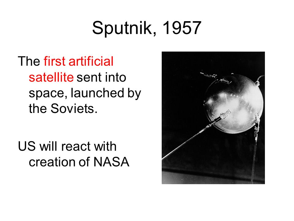 Sputnik, 1957 The first artificial satellite sent into space, launched by the Soviets.