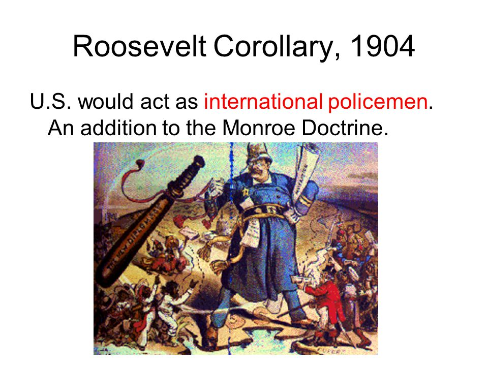 Roosevelt Corollary, 1904 U.S. would act as international policemen. An addition to the Monroe Doctrine.