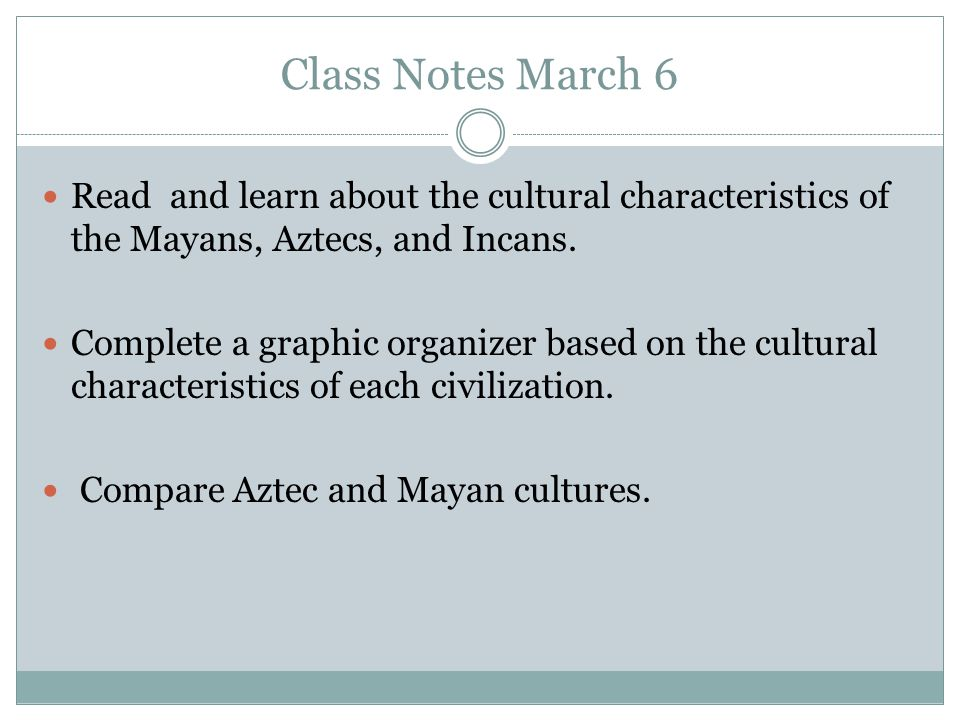 Class Notes March 6 Read and learn about the cultural characteristics of the Mayans, Aztecs, and Incans.
