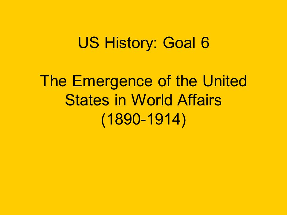 US History: Goal 6 The Emergence of the United States in World Affairs ( )