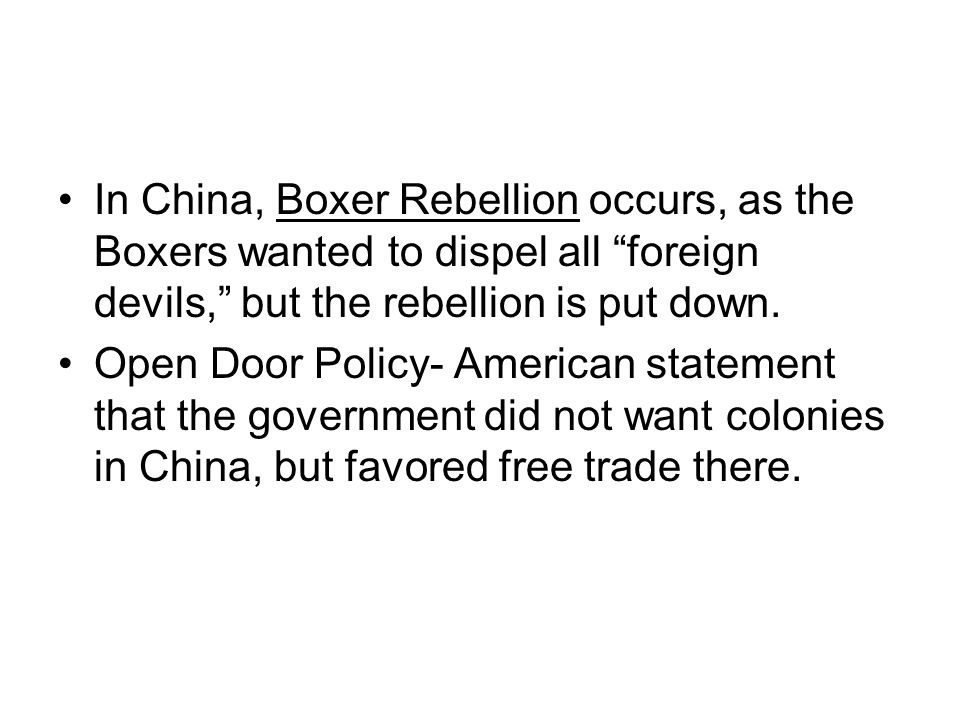 In China, Boxer Rebellion occurs, as the Boxers wanted to dispel all foreign devils, but the rebellion is put down.