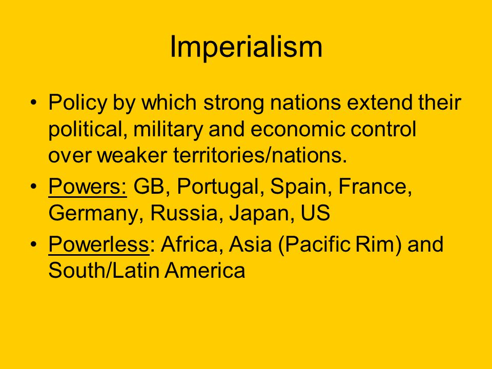 Imperialism Policy by which strong nations extend their political, military and economic control over weaker territories/nations.