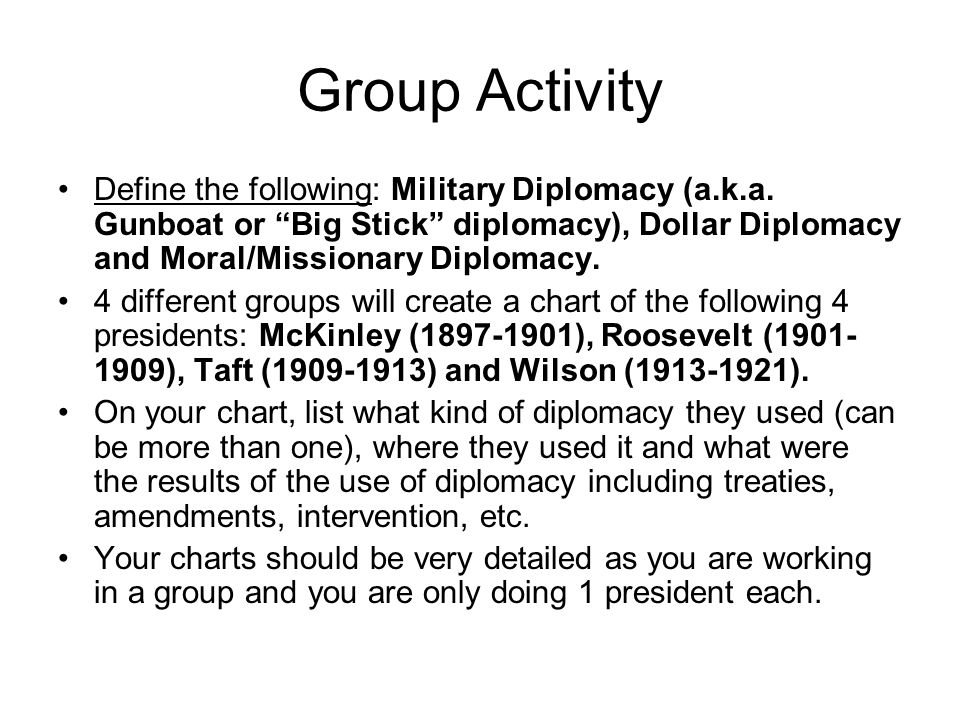 Group Activity Define the following: Military Diplomacy (a.k.a. Gunboat or Big Stick diplomacy), Dollar Diplomacy and Moral/Missionary Diplomacy.