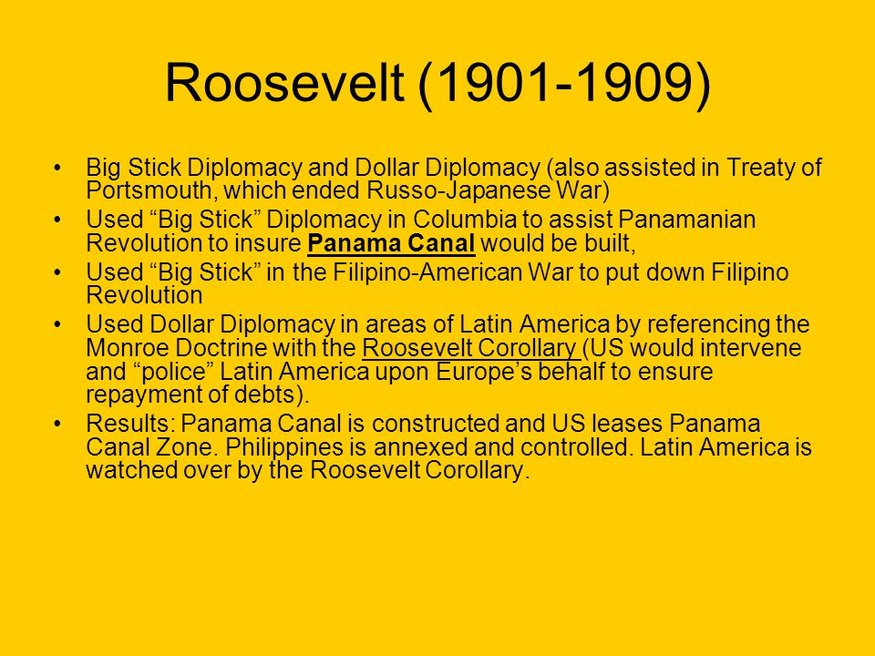 Roosevelt (1901-1909) Big Stick Diplomacy and Dollar Diplomacy (also assisted in Treaty of Portsmouth, which ended Russo-Japanese War)