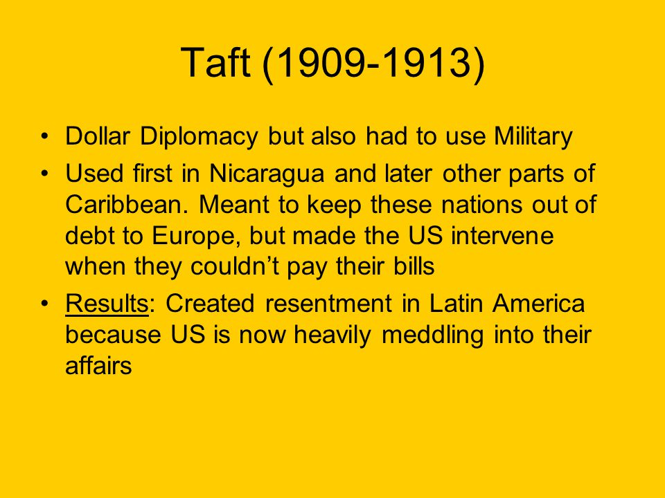 Taft (1909-1913) Dollar Diplomacy but also had to use Military