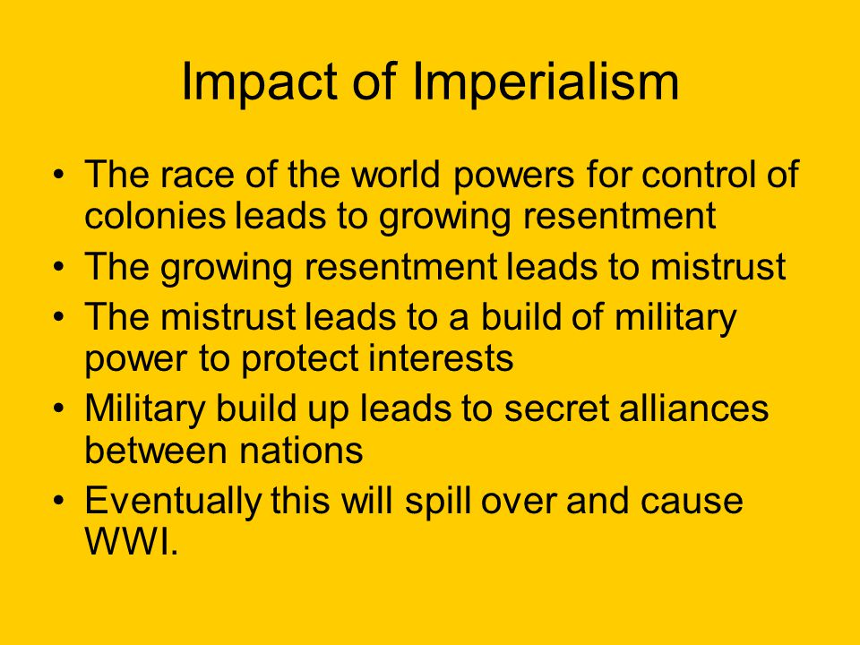 Impact of Imperialism The race of the world powers for control of colonies leads to growing resentment.