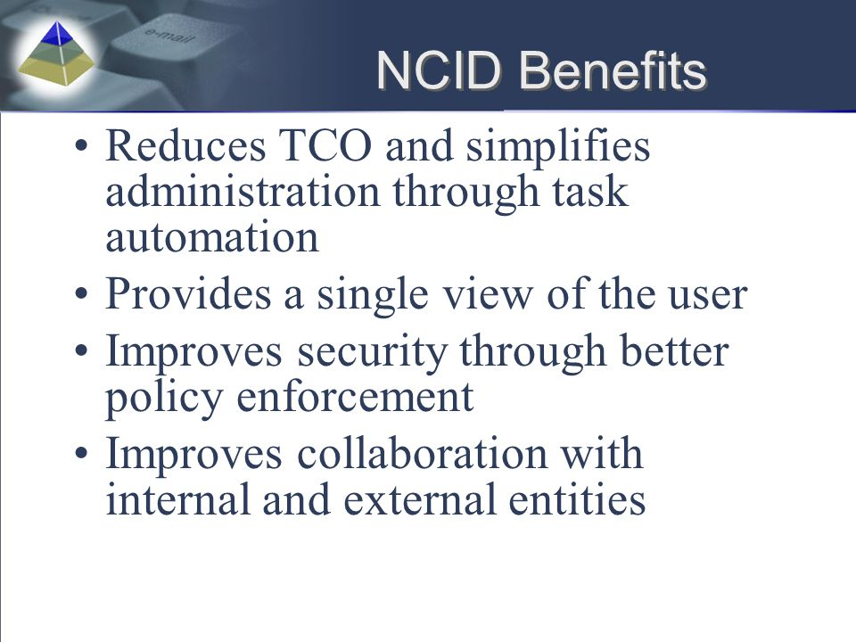 NCID Benefits Reduces TCO and simplifies administration through task automation. Provides a single view of the user.