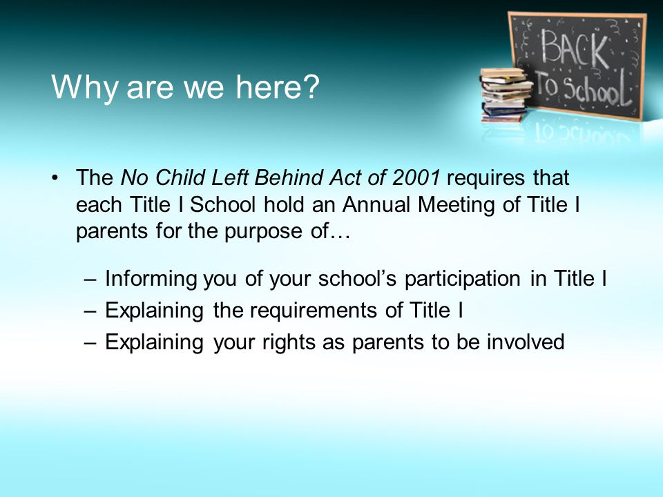 Why are we here The No Child Left Behind Act of 2001 requires that each Title I School hold an Annual Meeting of Title I parents for the purpose of…