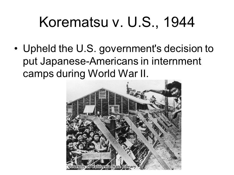 Korematsu v. U.S., 1944 Upheld the U.S.
