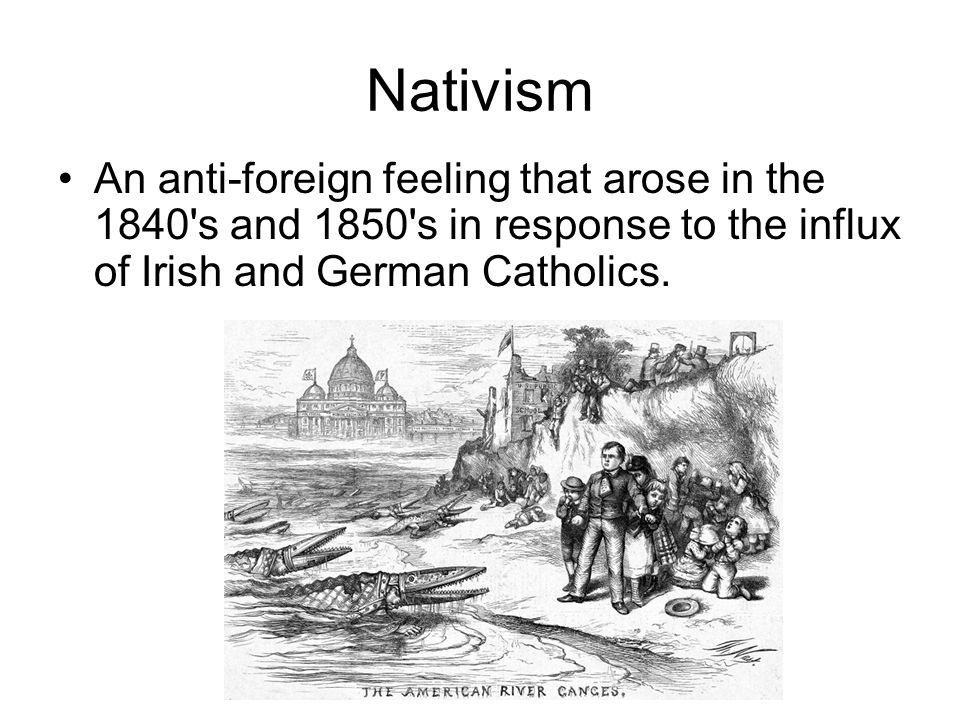 Nativism An anti-foreign feeling that arose in the 1840 s and 1850 s in response to the influx of Irish and German Catholics.