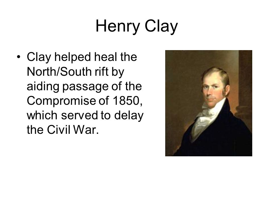 Henry Clay Clay helped heal the North/South rift by aiding passage of the Compromise of 1850, which served to delay the Civil War.
