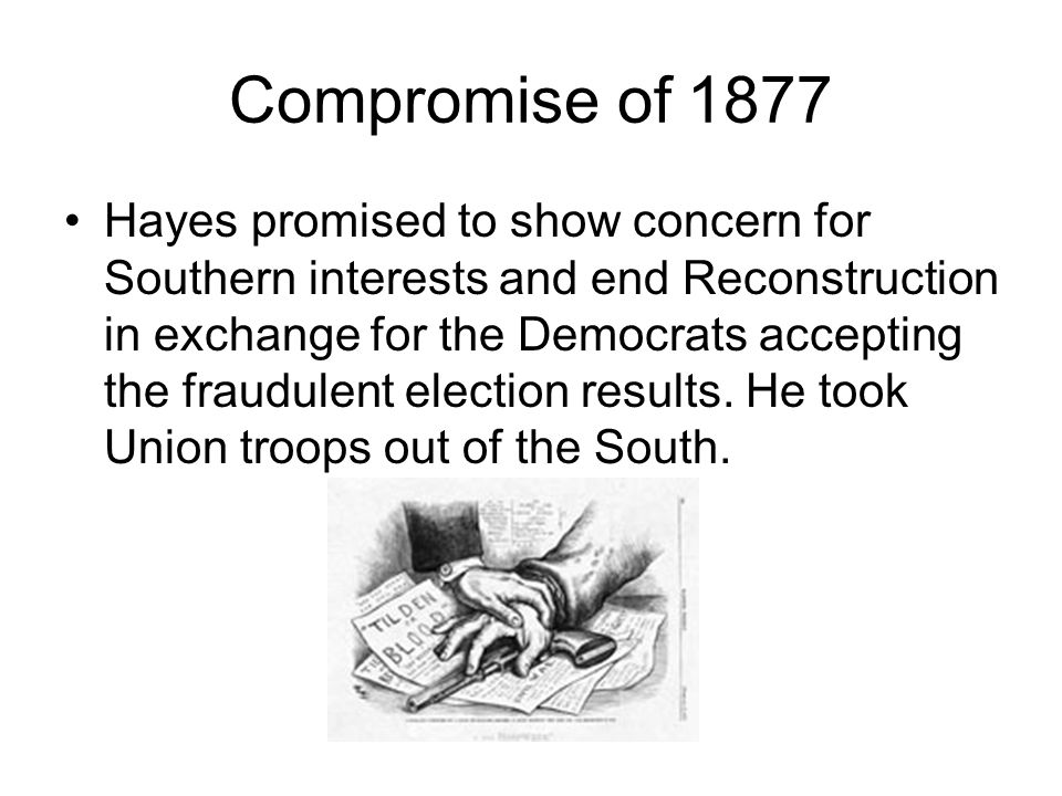 the compromise of 1877 The compromise of 1877 gave rutherford b hayes the presidency in exchange for the end of reconstruction in the south.