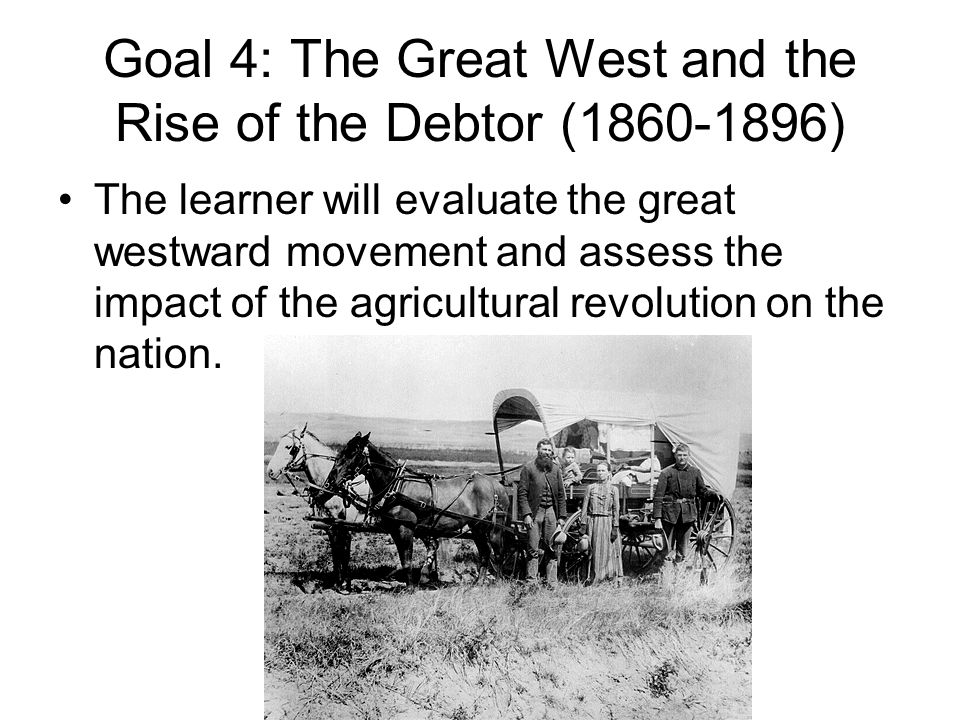 Goal 4: The Great West and the Rise of the Debtor (1860-1896)