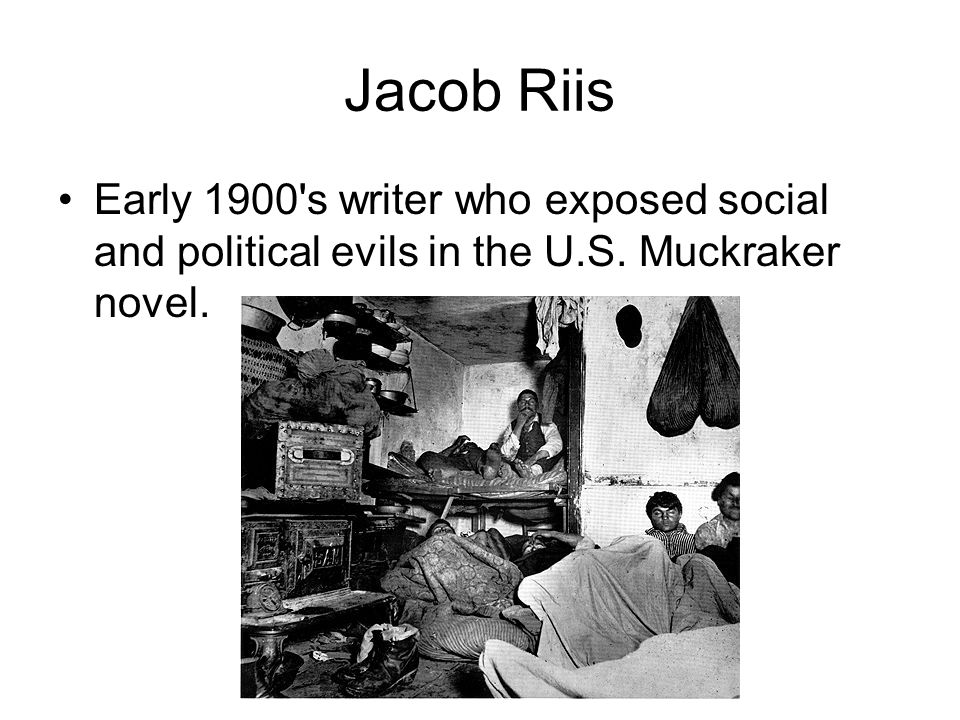 Jacob Riis Early 1900 s writer who exposed social and political evils in the U.S. Muckraker novel.