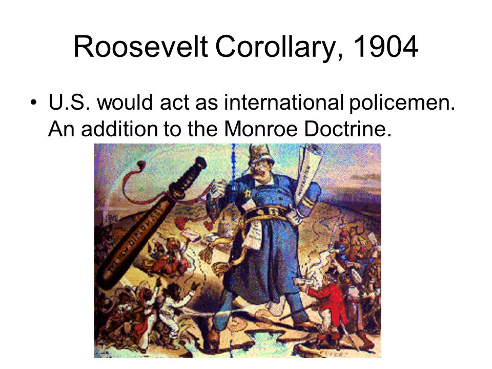 Roosevelt Corollary, 1904 U.S. would act as international policemen.