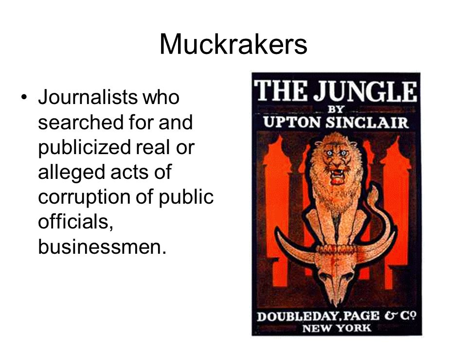 Muckrakers Journalists who searched for and publicized real or alleged acts of corruption of public officials, businessmen.