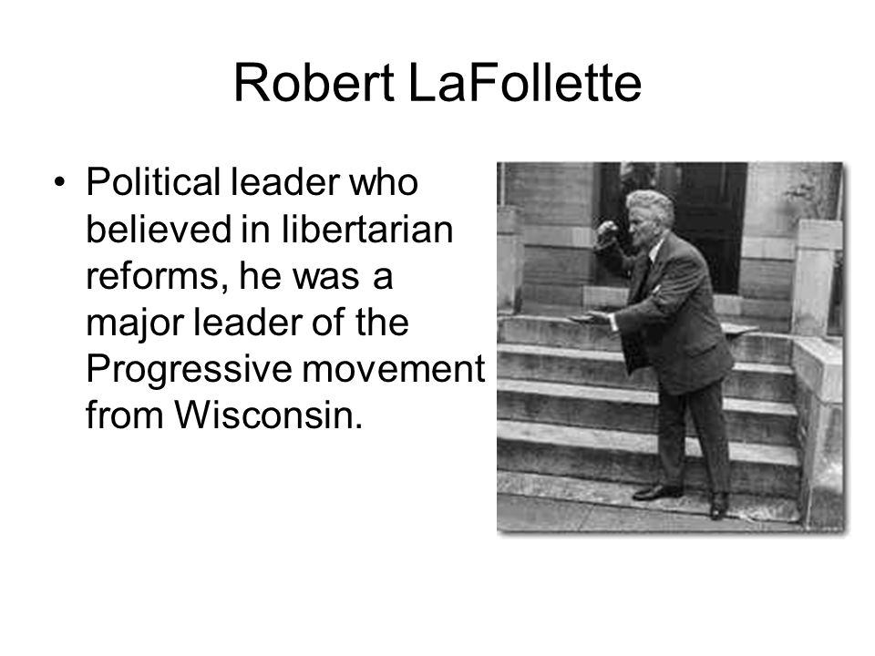 Robert LaFollette Political leader who believed in libertarian reforms, he was a major leader of the Progressive movement from Wisconsin.