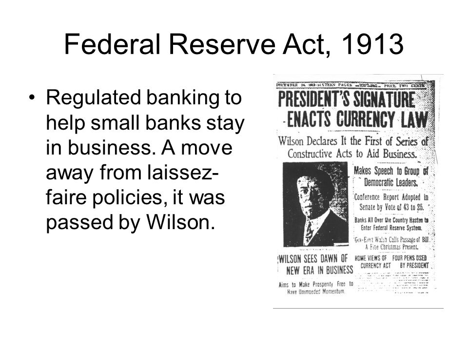 Federal Reserve Act, 1913 Regulated banking to help small banks stay in business.