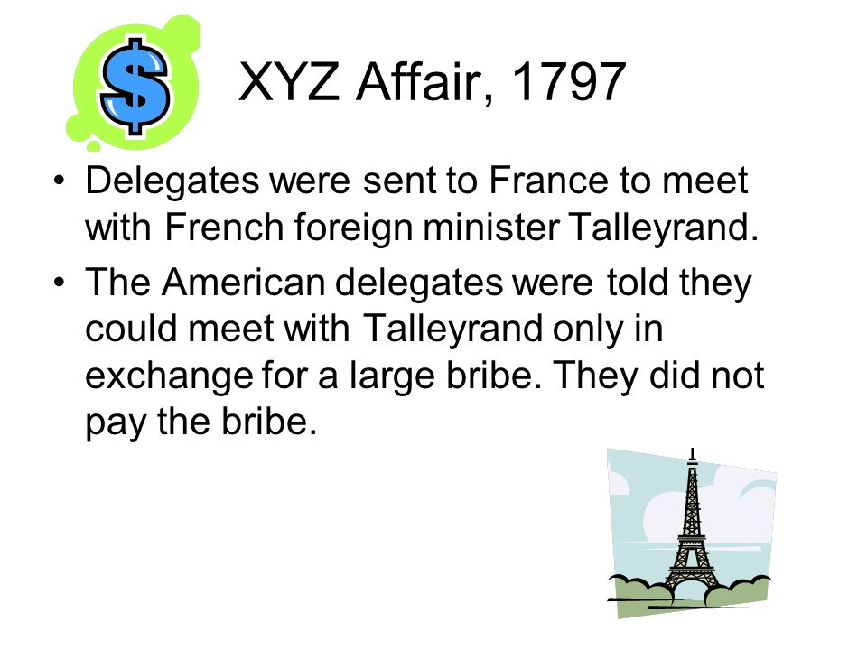 XYZ Affair, 1797 Delegates were sent to France to meet with French foreign minister Talleyrand.