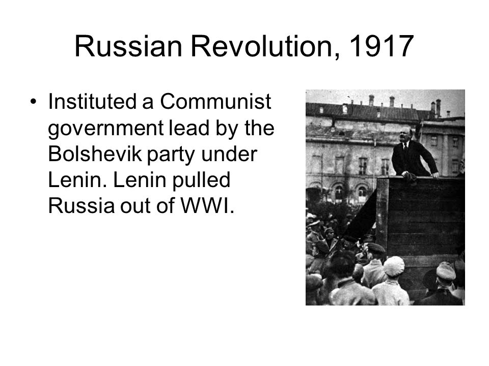 Russian Revolution, 1917 Instituted a Communist government lead by the Bolshevik party under Lenin.
