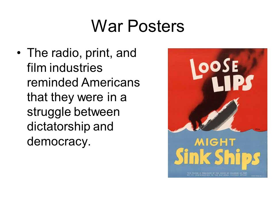 War Posters The radio, print, and film industries reminded Americans that they were in a struggle between dictatorship and democracy.