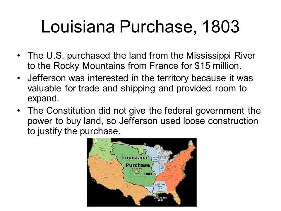 Louisiana Purchase, 1803 The U.S. purchased the land from the Mississippi River to the Rocky Mountains from France for $15 million.