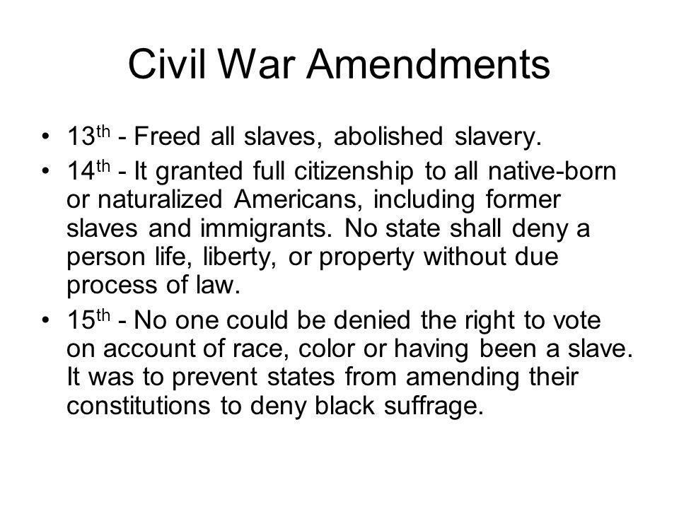 Civil War Amendments 13th - Freed all slaves, abolished slavery.
