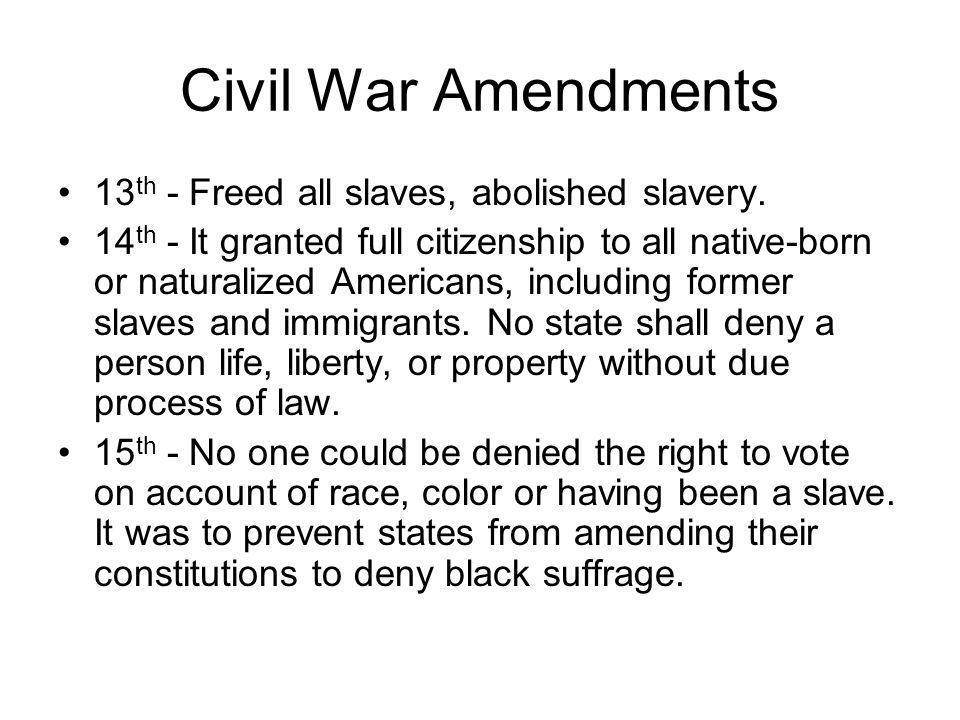 Civil War Amendments 13th - Freed all slaves, abolished slavery.