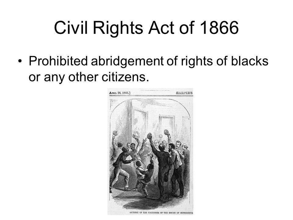Civil Rights Act of 1866 Prohibited abridgement of rights of blacks or any other citizens.