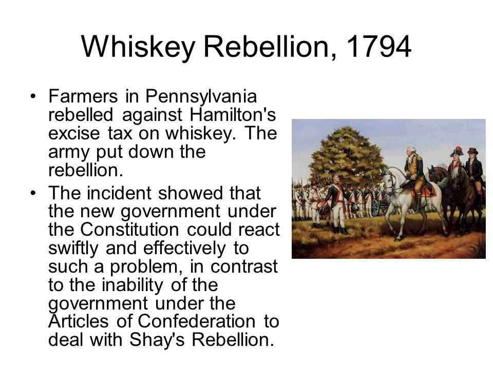 Whiskey Rebellion, 1794 Farmers in Pennsylvania rebelled against Hamilton s excise tax on whiskey. The army put down the rebellion.