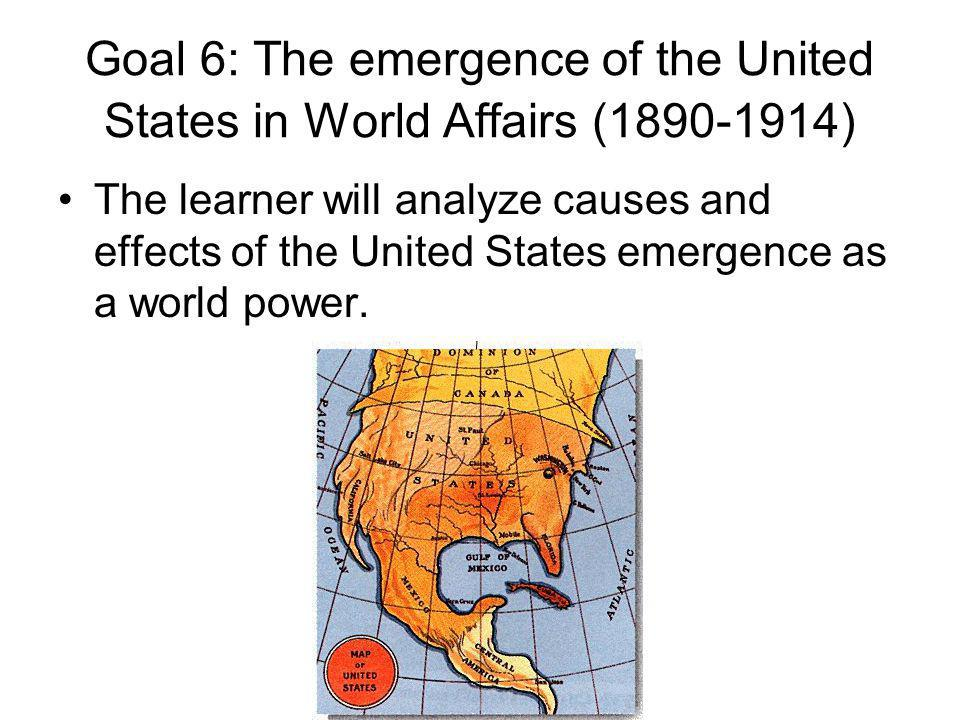 Goal 6: The emergence of the United States in World Affairs (1890-1914)