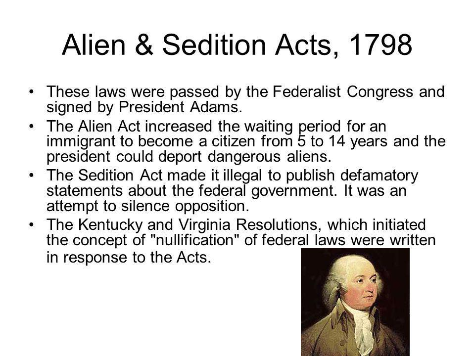 Alien & Sedition Acts, 1798 These laws were passed by the Federalist Congress and signed by President Adams.