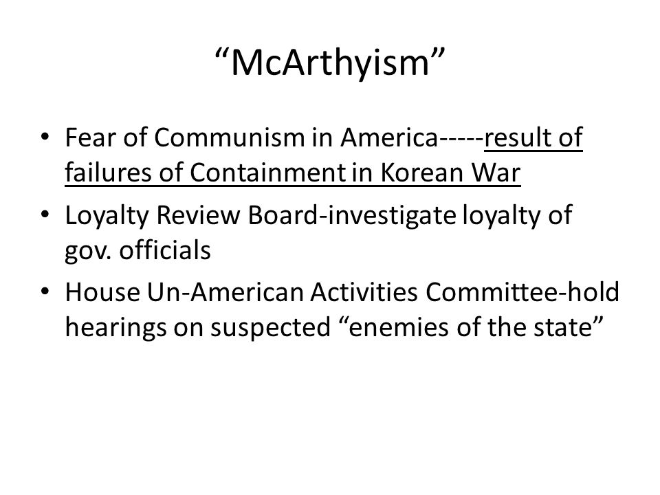 McArthyism Fear of Communism in America-----result of failures of Containment in Korean War.