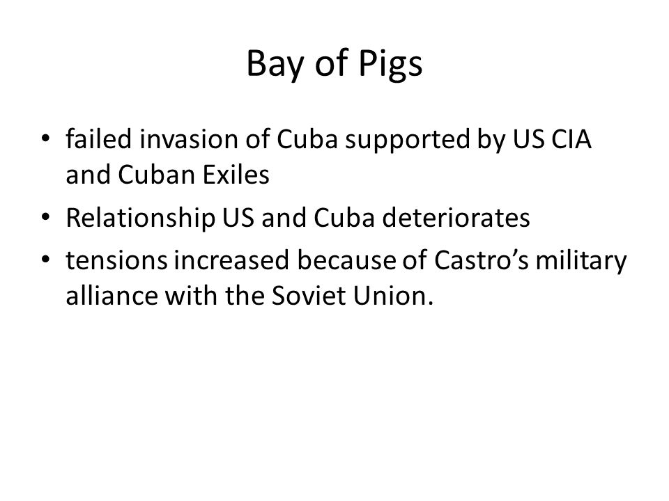 Bay of Pigs failed invasion of Cuba supported by US CIA and Cuban Exiles. Relationship US and Cuba deteriorates.