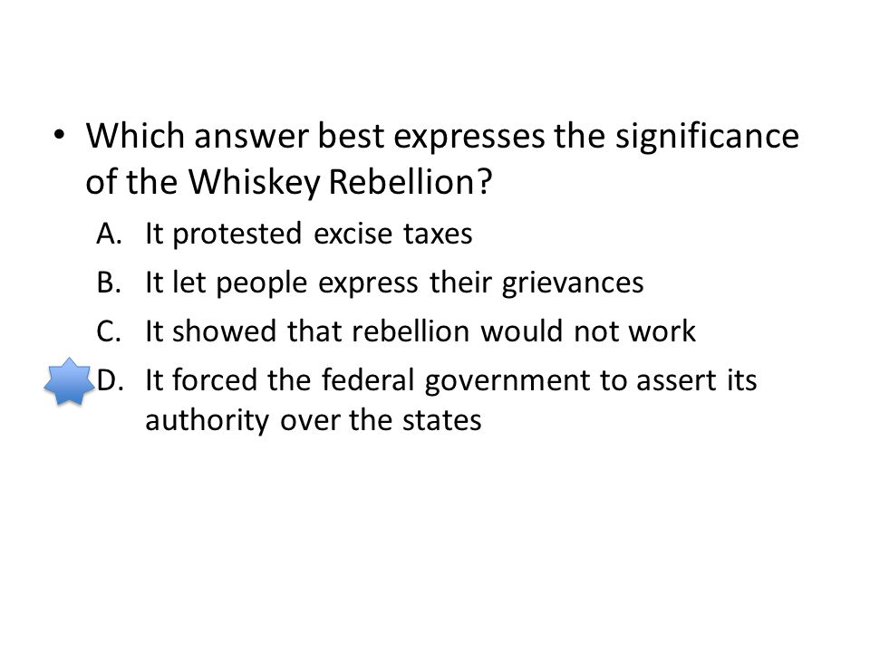 Which answer best expresses the significance of the Whiskey Rebellion