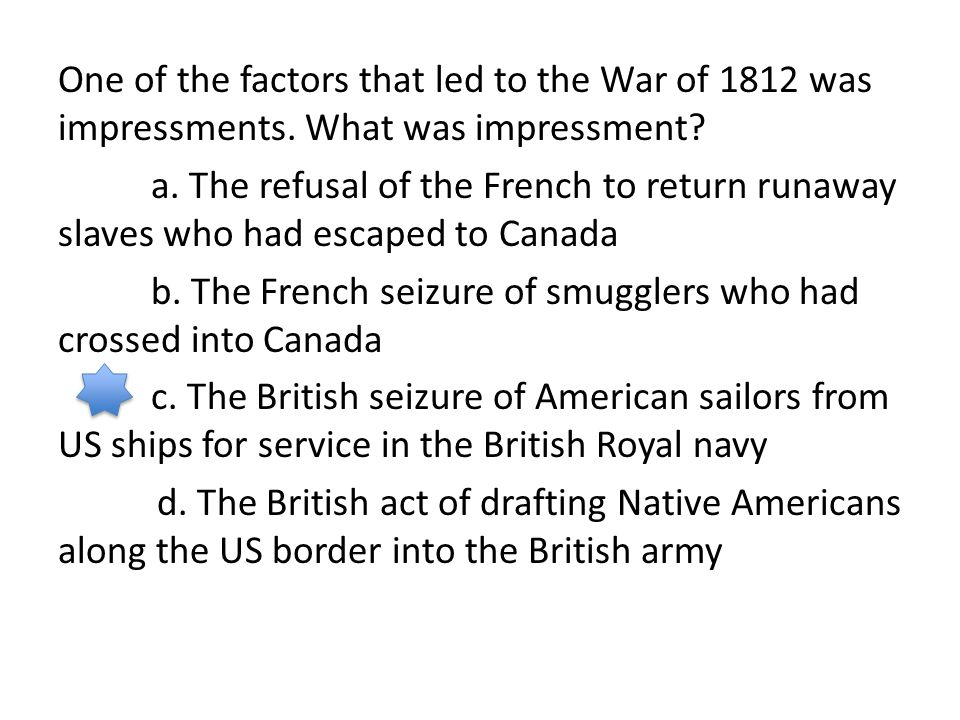 One of the factors that led to the War of 1812 was impressments