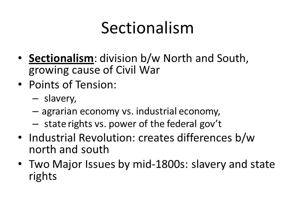 Sectionalism Sectionalism: division b/w North and South, growing cause of Civil War. Points of Tension: