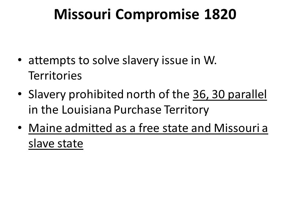 Missouri Compromise 1820 attempts to solve slavery issue in W. Territories.
