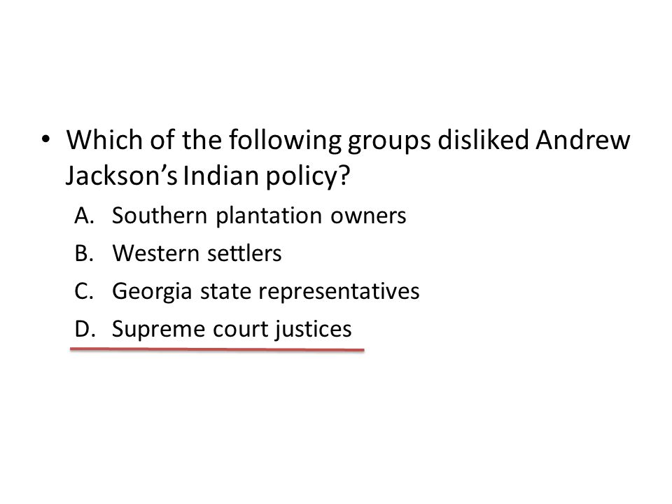 Which of the following groups disliked Andrew Jackson's Indian policy