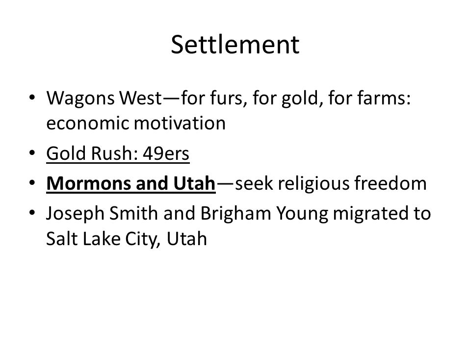 Settlement Wagons West—for furs, for gold, for farms: economic motivation. Gold Rush: 49ers. Mormons and Utah—seek religious freedom.