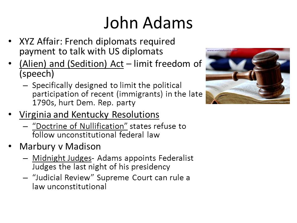 John Adams XYZ Affair: French diplomats required payment to talk with US diplomats. (Alien) and (Sedition) Act – limit freedom of (speech)