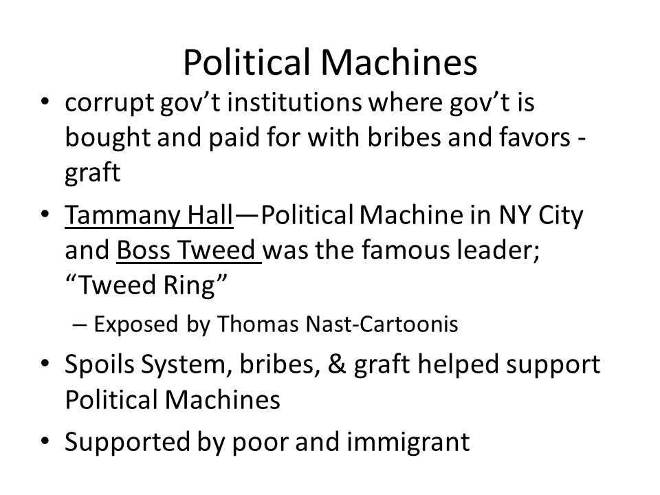 Political Machines corrupt gov't institutions where gov't is bought and paid for with bribes and favors - graft.