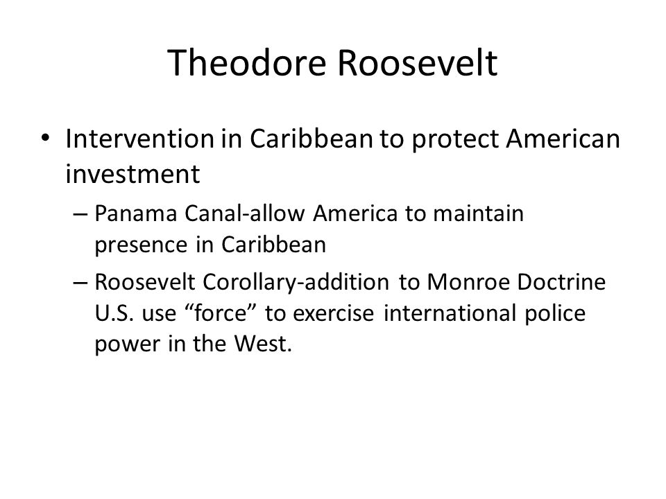 Theodore Roosevelt Intervention in Caribbean to protect American investment. Panama Canal-allow America to maintain presence in Caribbean.