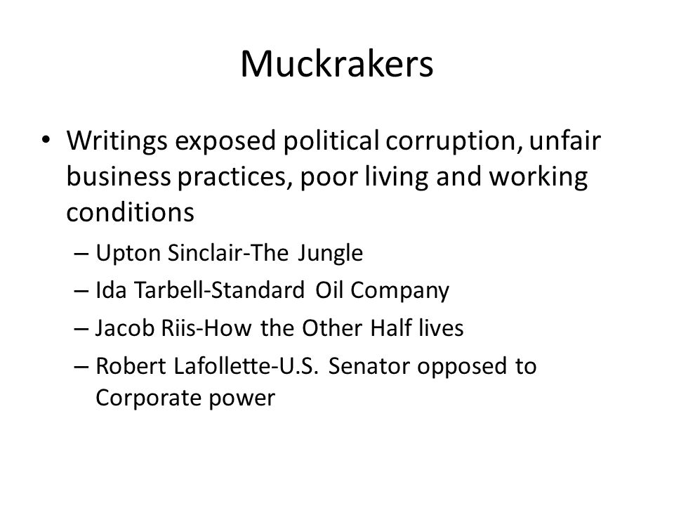 Muckrakers Writings exposed political corruption, unfair business practices, poor living and working conditions.