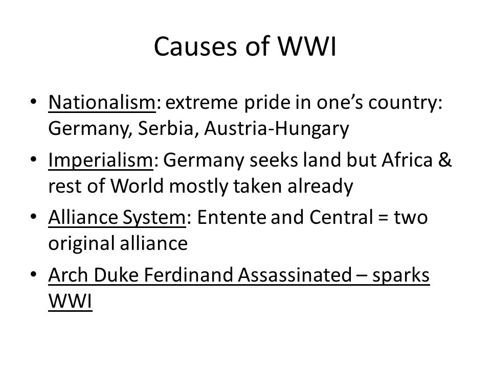 Causes of WWI Nationalism: extreme pride in one's country: Germany, Serbia, Austria-Hungary.