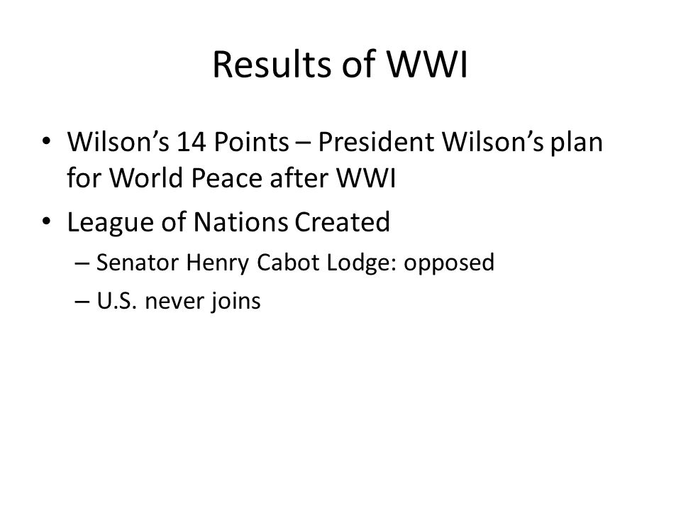 Results of WWI Wilson's 14 Points – President Wilson's plan for World Peace after WWI. League of Nations Created.