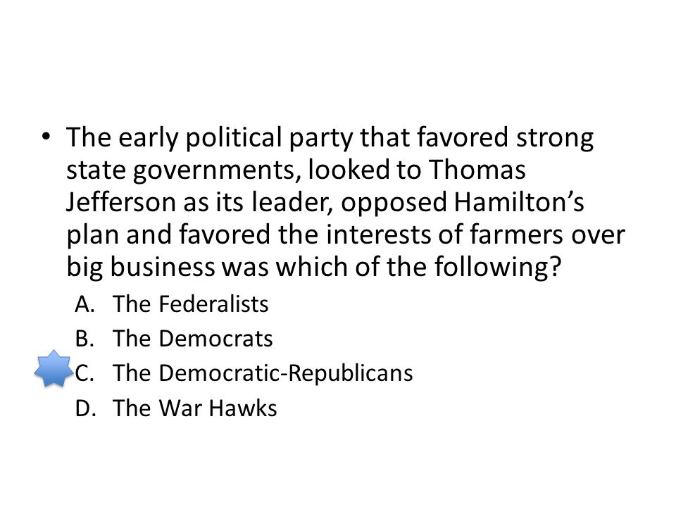 The early political party that favored strong state governments, looked to Thomas Jefferson as its leader, opposed Hamilton's plan and favored the interests of farmers over big business was which of the following