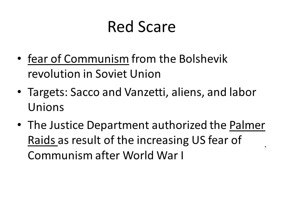 Red Scare fear of Communism from the Bolshevik revolution in Soviet Union. Targets: Sacco and Vanzetti, aliens, and labor Unions.