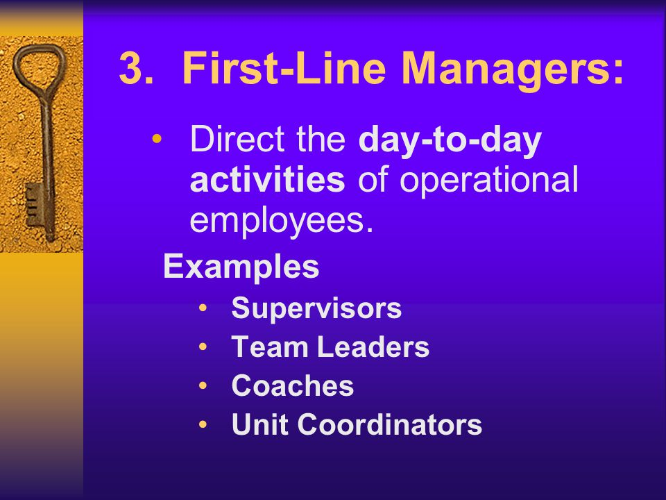 3. First-Line Managers: Direct the day-to-day activities of operational employees. Examples. Supervisors.